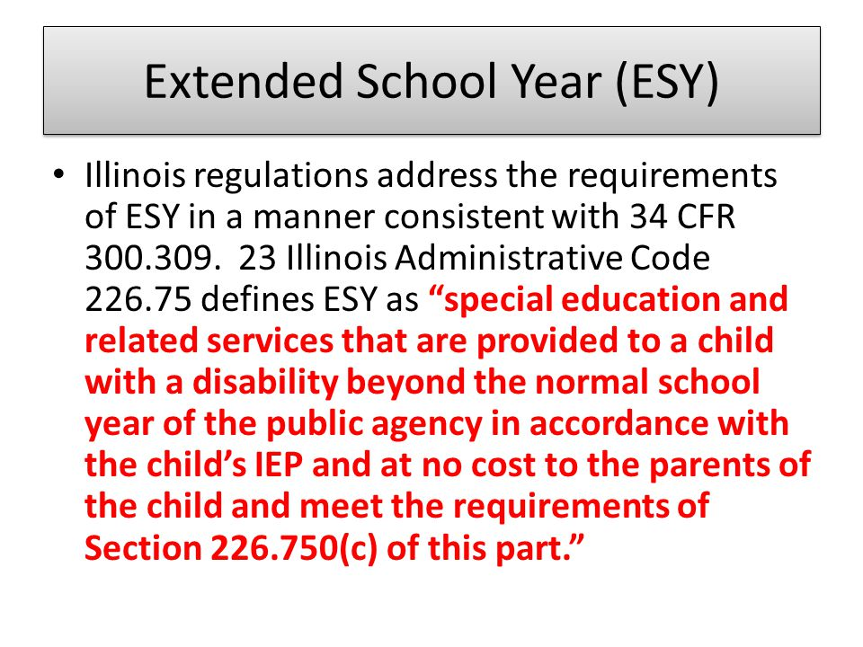 ESY… 23 Illinois Administrative Code at 226.750 states that a school district shall not limit its provision of services during an extended school year to particular categories of disability, nor shall a district unilaterally limit the type, amount, or duration of such services. The regulations further require the ESY be provided when an IEP team determines it to be necessary for the individual student to receive a free appropriate public education (FAPE) (23 IAC 226.230(a)(9).
