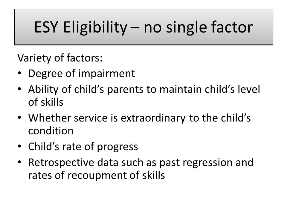 ESY… Reliable sources of information for determining the presence of these factors may include: Progress on goals in consecutive IEPs Progress reports maintained by teachers and others having direct contact with the student before and after interruptions in the educational program Observations and opinions from teachers, parents and others Results of criterion referenced tests, assessments and other equivalent measures