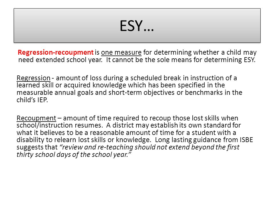 ESY… Once the IEP Team has determined the need for ESY services, the IEP must reflect: The specific ESY service(s) to be provided with a link to a measurable goal, short-term objective or benchmark Who will be providing the service The amount of time the service(s) will be offered How the service(s) will be delivered (direct or consultation) Where the service(s) will be provided (LRE) How the service(s) will be evaluated