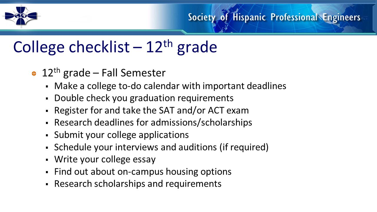 College checklist – 12 th grade 12 th grade – Spring Semester  Follow-up on your admissions applications  Complete your income tax return (and encourage your parents to do the same) in order to complete your financial aid applications  File your financial aid applications by the priority deadline  Follow-up on your financial aid award letter (4-6 weeks after applying)  Keep applying for scholarships  Stay focused on your academics, every grade still counts  Pay your housing deposit and your enrollment deposit (if required)  Register for freshman orientation