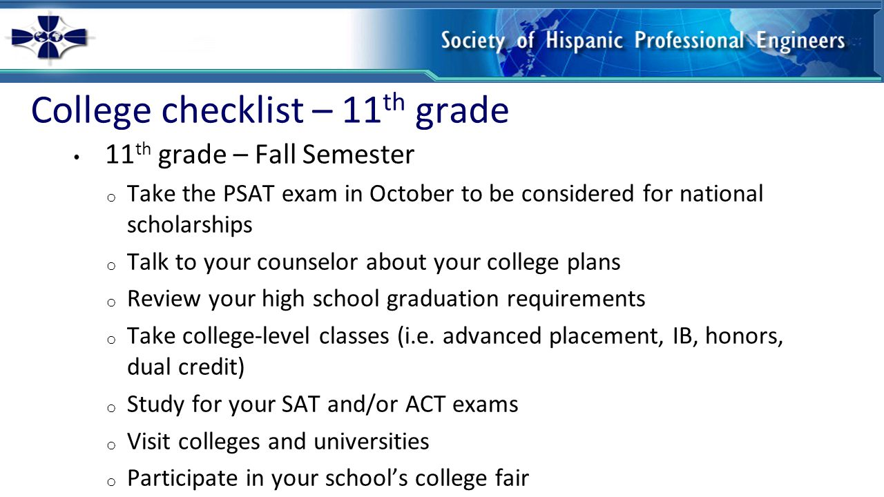 College checklist – 11 th grade 11 th grade – Spring Semester o Continue to focus on academic – your GPA this semester is generally the one used for college admissions o Study for your SAT and/or ACT exams o Take the SAT/ACT exam for the first time o Visit colleges and universities o Apply for college summer programs o Be active in extracurricular activities and community service o Prepare your college portfolio including a resume