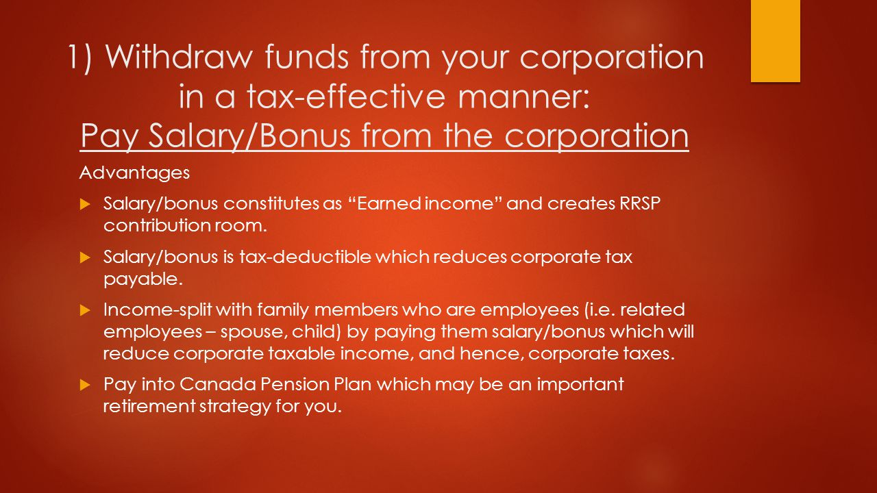 Withdraw funds from your corporation in a tax-effective manner: Pay Salary/Bonus from the corporation Disadvantages  In comparison to dividends (which is taxed at a lower rate), receiving a salary/bonus can result in greater personal tax as it is fully taxable.