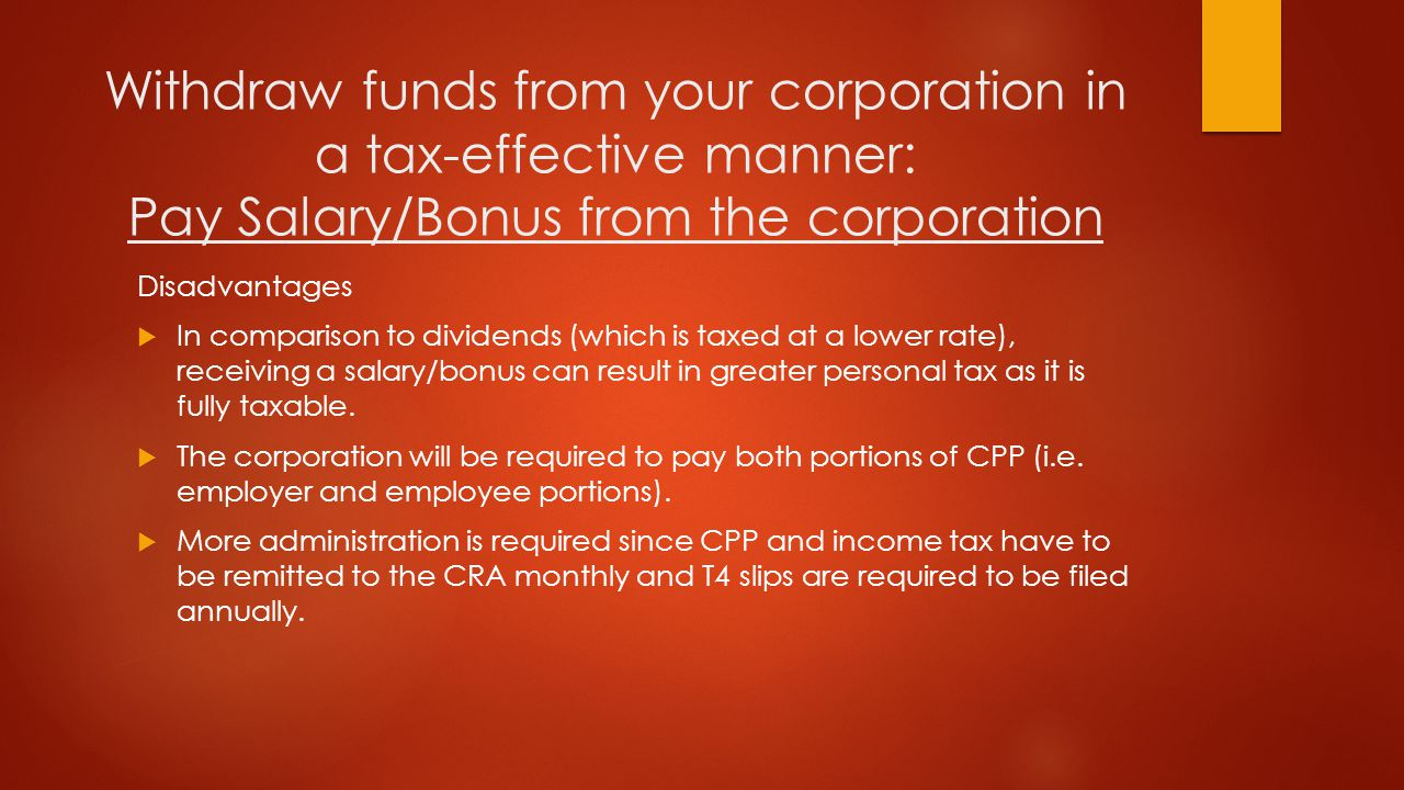 Pay Dividends from the corporation Advantages  Dividends are taxed at a lower rate than salary/bonus, which can result in lower personal tax.