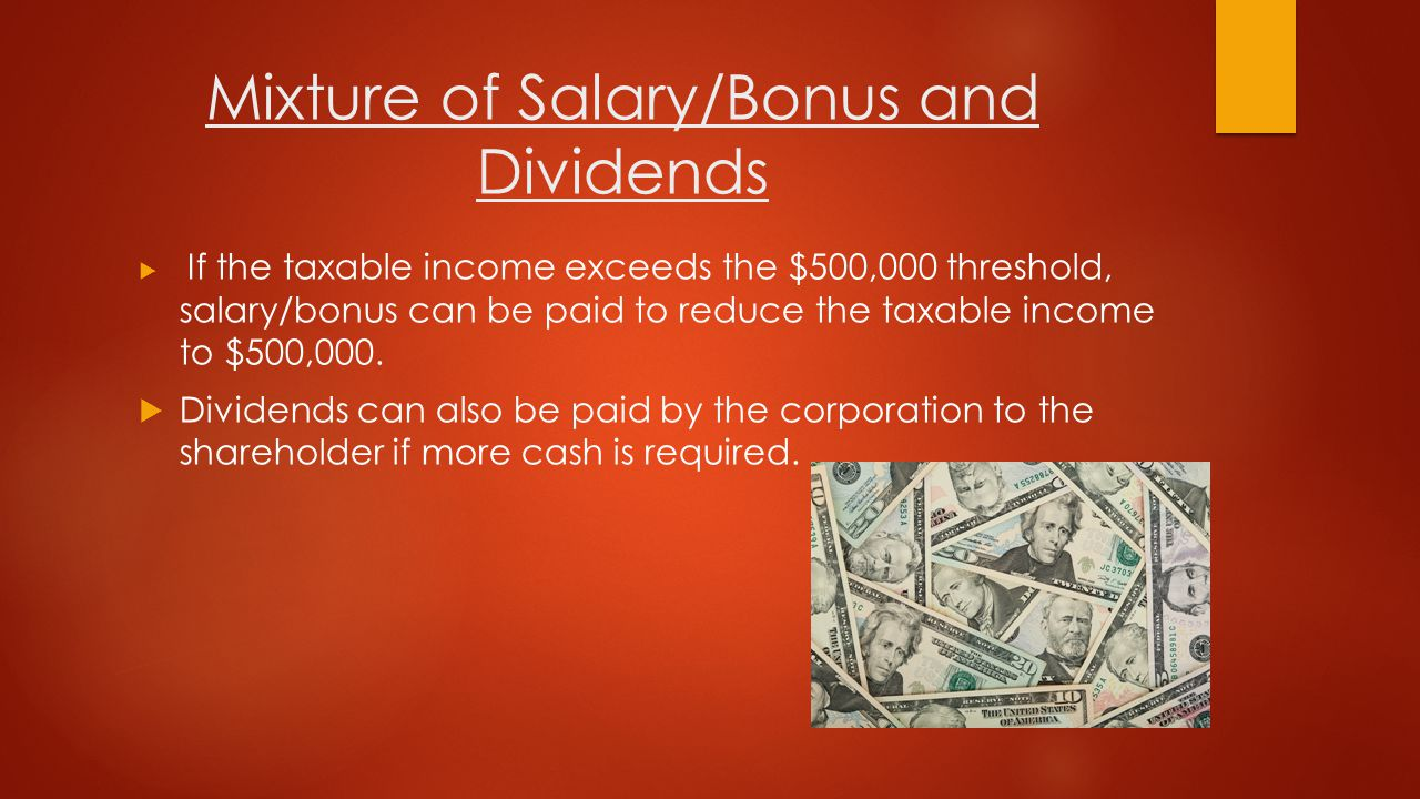 Mixture of Salary/Bonus and Dividends  Whether you obtain salary/bonus or dividends from the corporation will depend on the personal financial situation of the owner/shareholder/ family members.