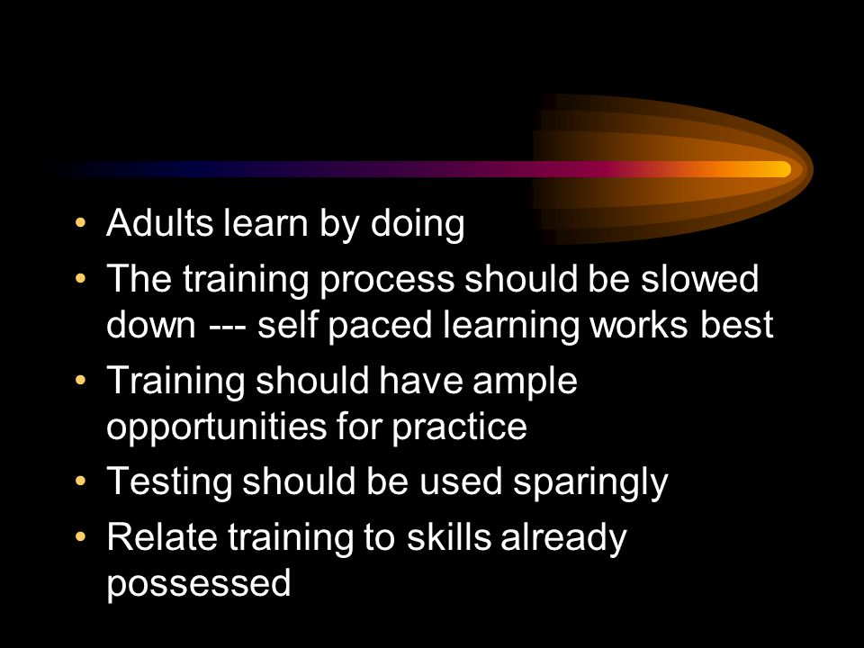 Adults Learn by Doing Method Lecture Reading Audio Visual Demonstrations Discussions Practice (experiential) Average Retention Rate 5% 10% 20% 30% 50% 75%