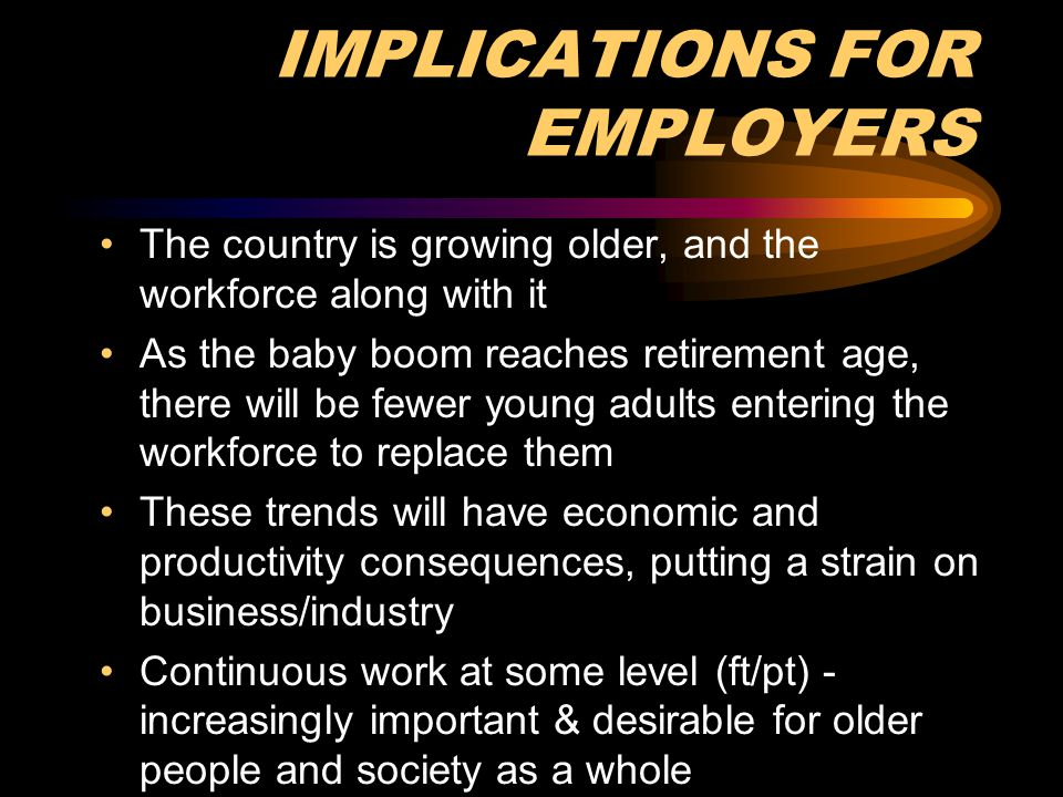 GROWING OLD IN AMERICA TODAY Radically different than it was for previous generations Today: healthier, better educated, more willing to work into the later years Chronology = Competence To stay competitive as new sources of labor become scarce, employers must not overlook this talented and largely untapped employee base