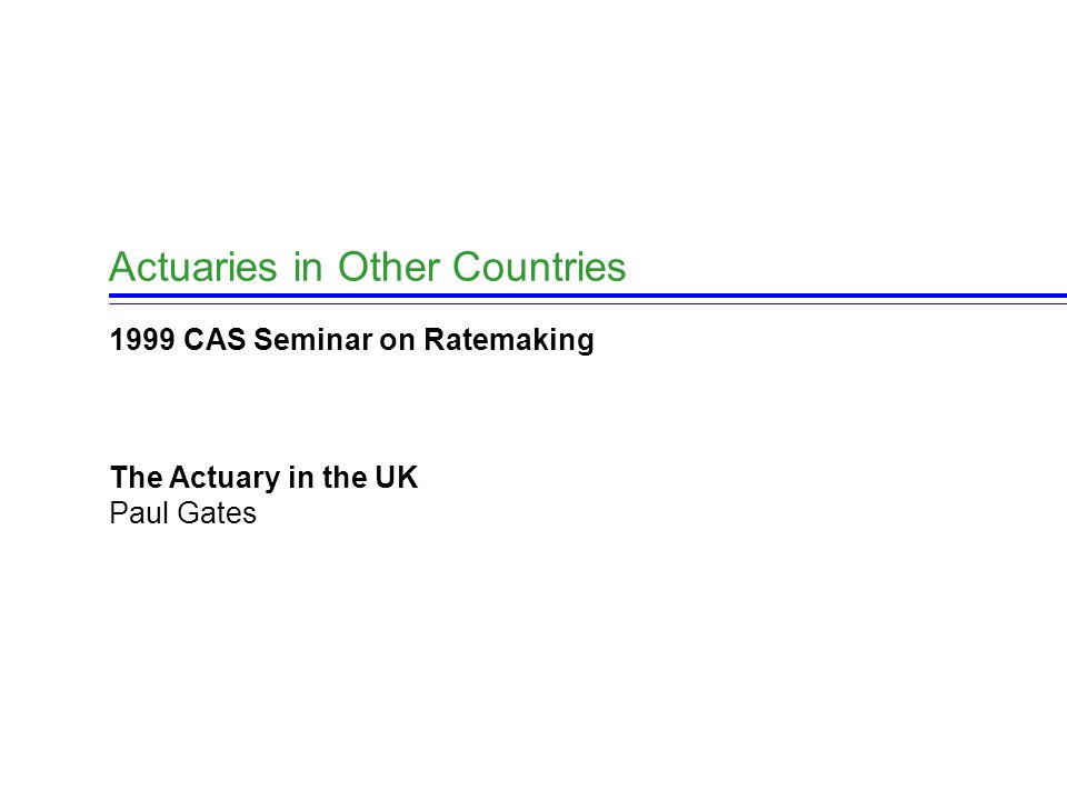 23 Actuaries in the UK Belong to these organisations : Institute of Actuaries  England, Wales & Ireland Faculty of Actuaries  Scotland Others  CAS, SoA, CIA, IAA, European qualifications