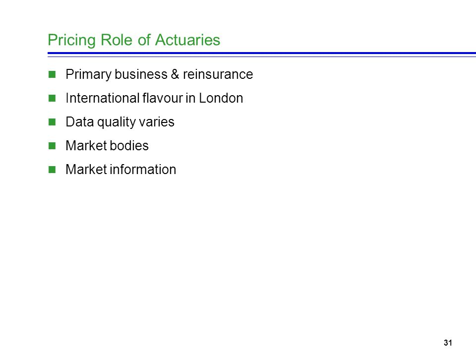 32 Pricing role of actuaries (2) Casualty US, UK, other countries Medmal, D&O limited outside US Motor UK very large not much US GLIM Reinsurance