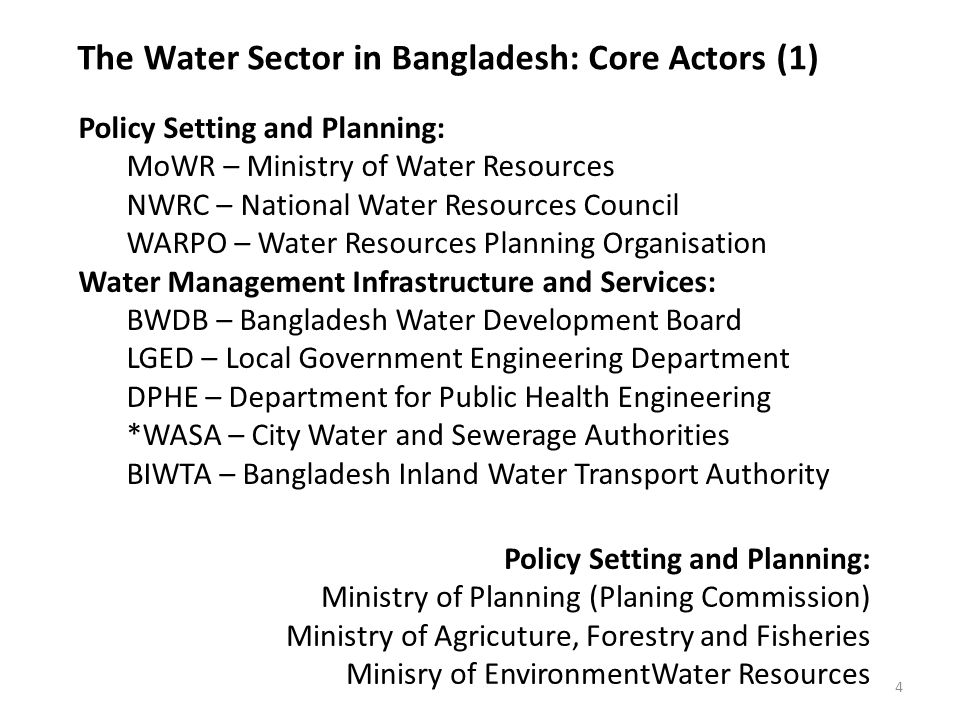 The Water Sector in Bangladesh: Core Actors (2) 5 Knowledge Institutes: Public Trusts Research Institutes (IWM, CEGIS) Government Research Institutes Universities Operation and Maintenance: BWDB, LGED, DPHE, *WASA, BIWT Local Government WUO – Water User Organisations Civil Society and Private Sector: WUO NGO Consulting and Engineering Companies Large Industries and Commercial farms