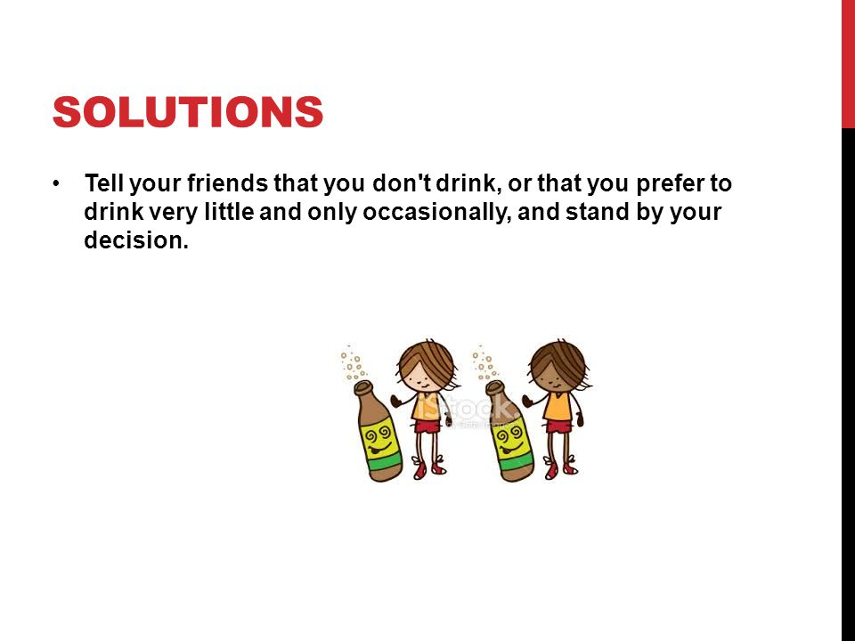 SOLUTIONS Stay firm. Once you ve announced clearly how you deal with alcohol, stick with it.