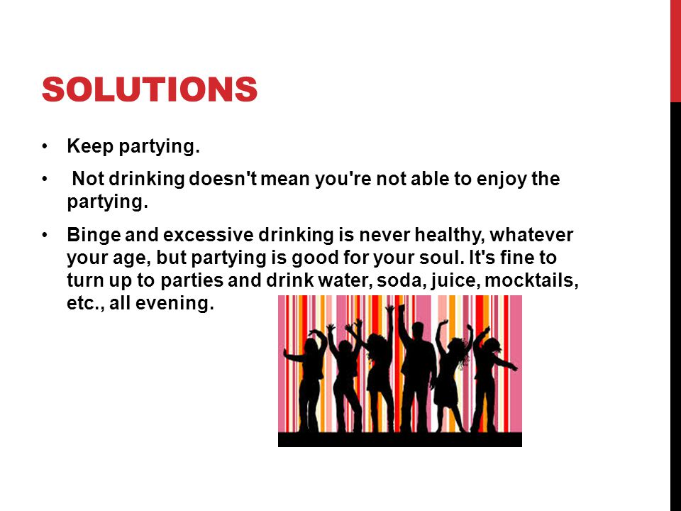SOLUTIONS The objective of partying is to socialize and you can do that without drinks; avoid feeling that you have to drink simply because it s what everyone else does (known by researchers as social modeling ).