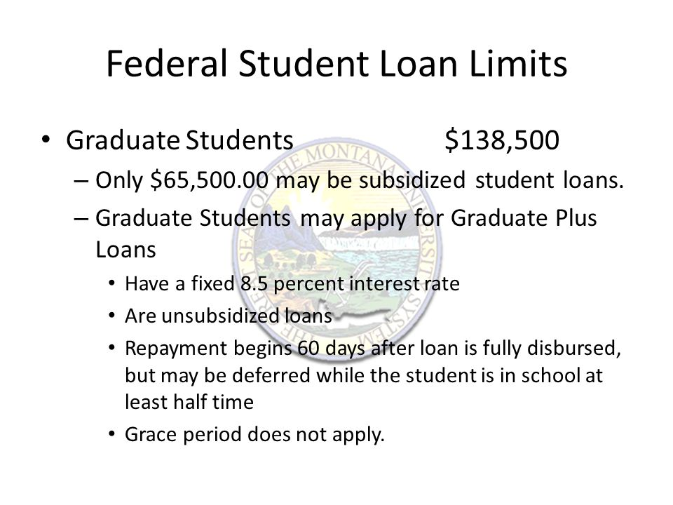 Federal Student Loans First payment is due six months after the student graduates, leaves school, or is enrolled less than half time.