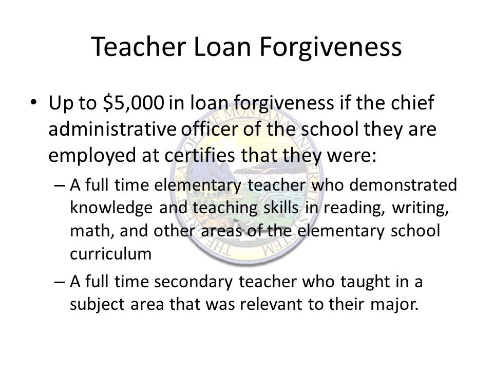 Teacher Loan Forgiveness Up to $17,500 in loan forgiveness if the chief administrative officer of the school certifies that: – The teacher is a highly qualified full-time math or science teacher in an eligible secondary school – The teacher is a highly qualified special education teacher whose primary responsibility was to provide special education to children with disabilities.