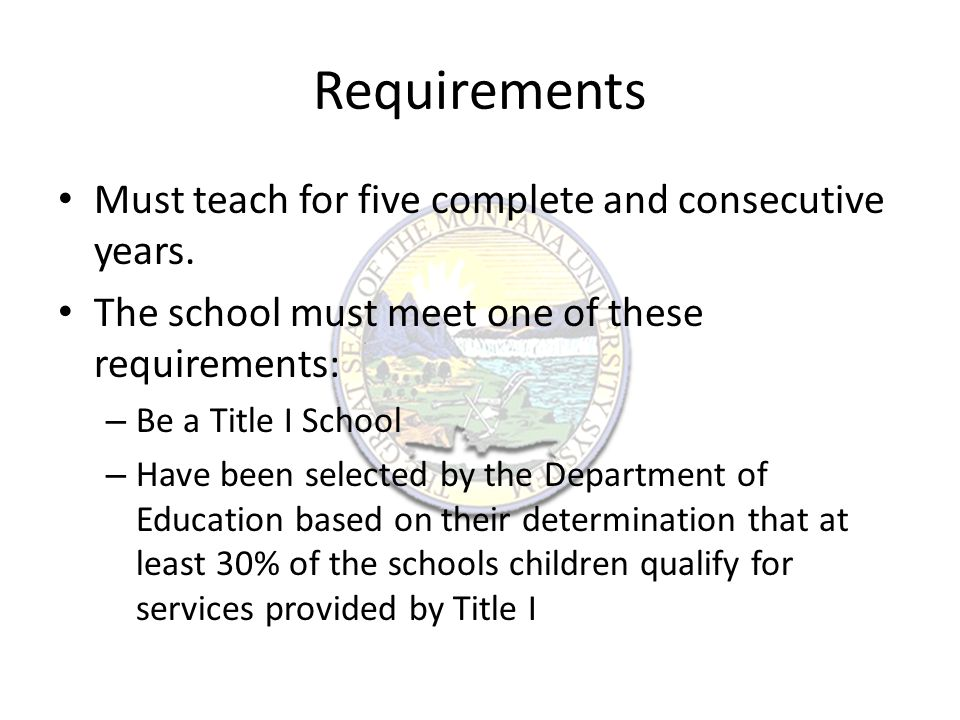Additional Requirements – The school may be listed in the Annual Directory of Designated Low-Income Schools for Teacher Cancellation Benefits.