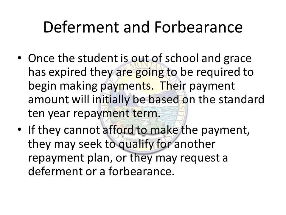 Deferments Temporarily postpone monthly payments if you meet specific requirements.