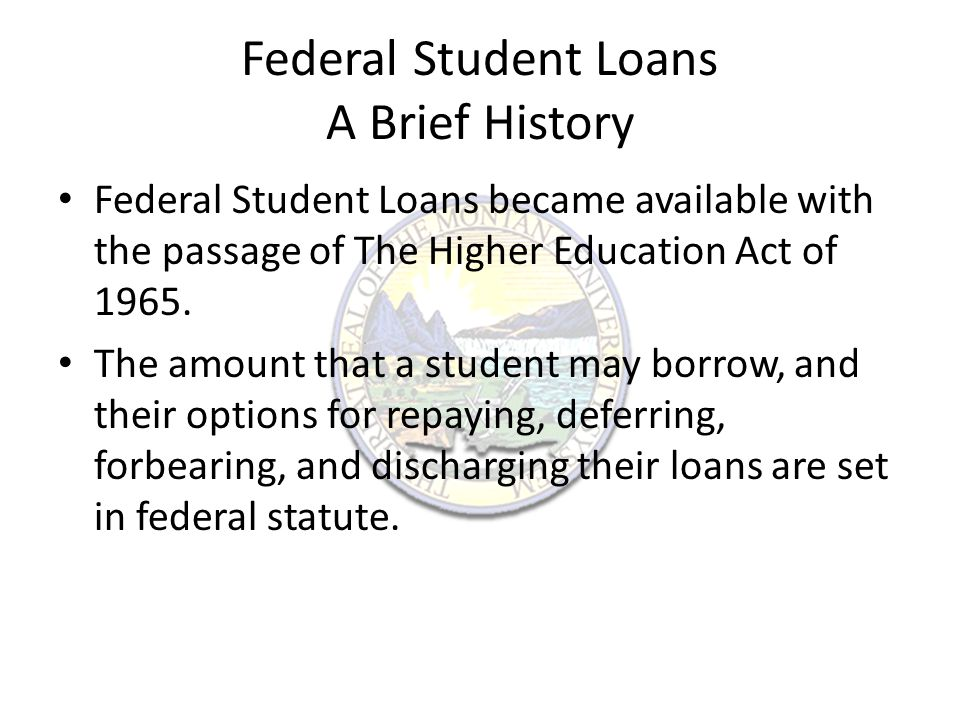 Federal Student Loans Since July 1, 2010 all Federal Student Loans have been issued by the William D.