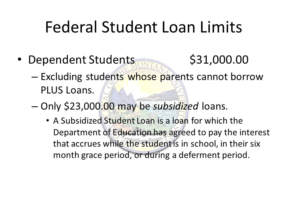 Federal Student Loan Limits Independent Students$57,500.00 – This limit also applies to Dependent Students whose parents cannot borrow Plus Loans.