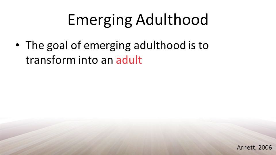 Emerging Adulthood Accepting responsibility for one's self, making independent decisions, and being financially independent Arnett, 2006