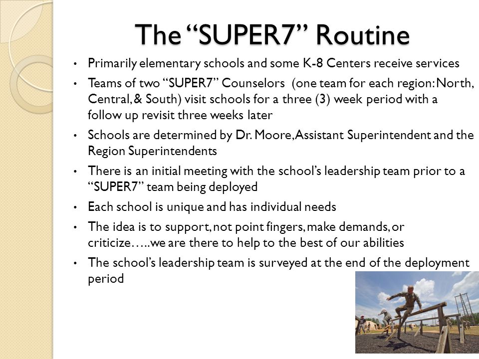 The SUPER7 Routine Primarily elementary schools and some K-8 Centers receive services Teams of two SUPER7 Counselors (one team for each region: North, Central, & South) visit schools for a three (3) week period with a follow up revisit three weeks later Schools are determined by Dr.