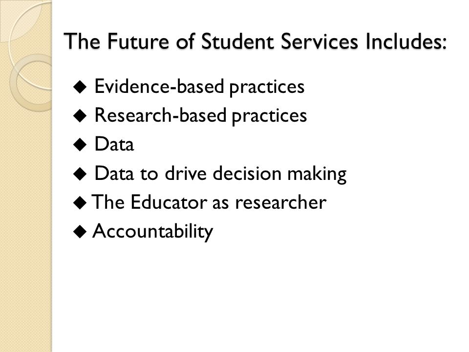 The Future of Student Services Includes:  Evidence-based practices  Research-based practices  Data  Data to drive decision making  The Educator as researcher  Accountability