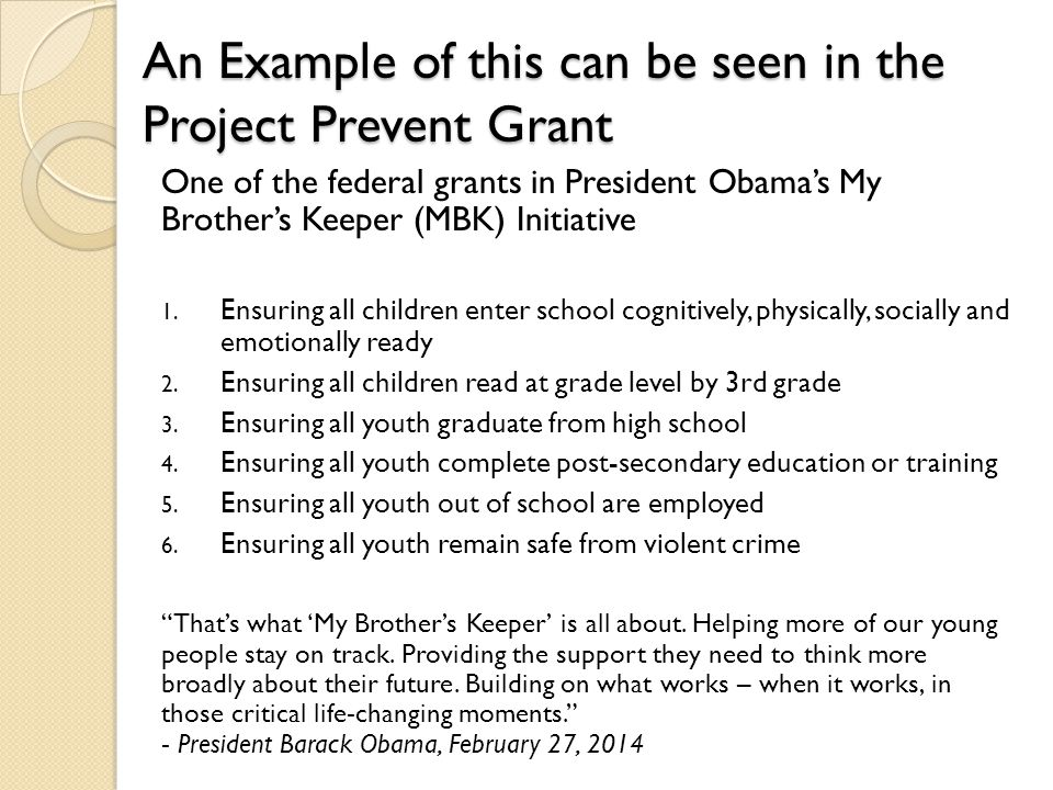 An Example of this can be seen in the Project Prevent Grant One of the federal grants in President Obama's My Brother's Keeper (MBK) Initiative 1.