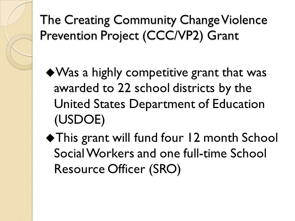 The Creating Community Change Violence Prevention Project (CCC/VP2) Grant  Was a highly competitive grant that was awarded to 22 school districts by the United States Department of Education (USDOE)  This grant will fund four 12 month School Social Workers and one full-time School Resource Officer (SRO)
