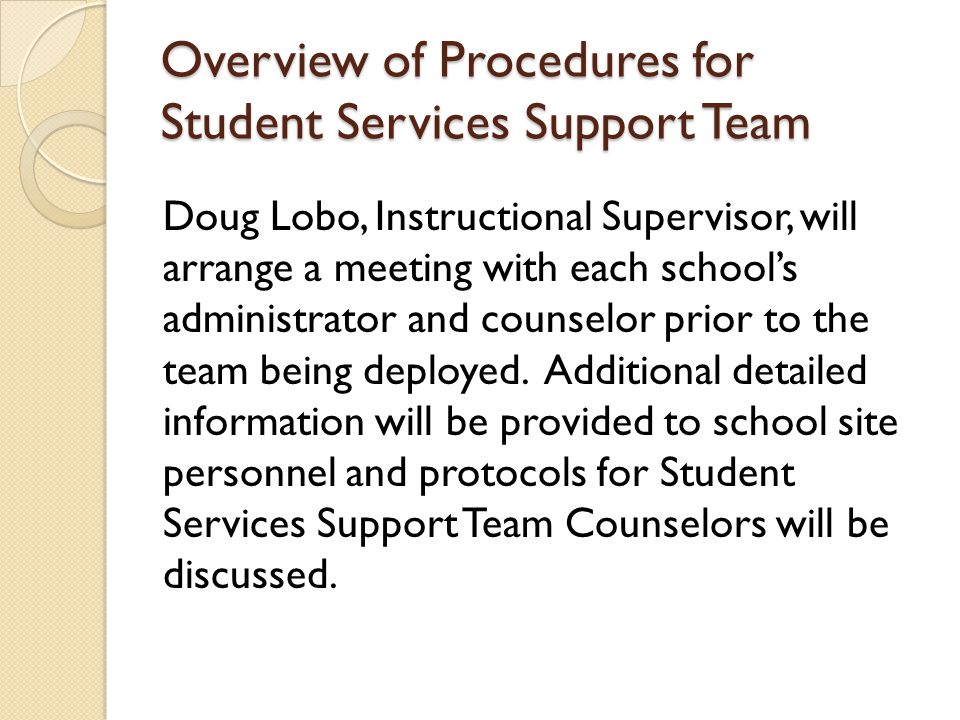 Overview of Procedures for Student Services Support Team Doug Lobo, Instructional Supervisor, will arrange a meeting with each school's administrator and counselor prior to the team being deployed.