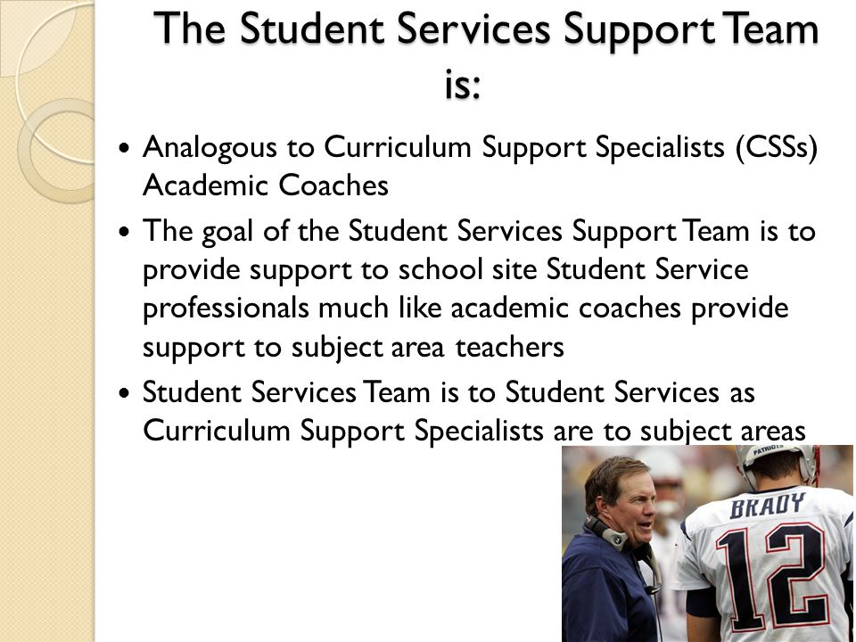 The Student Services Support Team is: Analogous to Curriculum Support Specialists (CSSs) Academic Coaches The goal of the Student Services Support Team is to provide support to school site Student Service professionals much like academic coaches provide support to subject area teachers Student Services Team is to Student Services as Curriculum Support Specialists are to subject areas