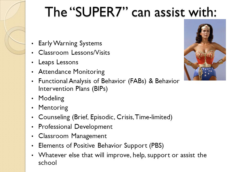 The SUPER7 can assist with: Early Warning Systems Classroom Lessons/Visits Leaps Lessons Attendance Monitoring Functional Analysis of Behavior (FABs) & Behavior Intervention Plans (BIPs) Modeling Mentoring Counseling (Brief, Episodic, Crisis, Time-limited) Professional Development Classroom Management Elements of Positive Behavior Support (PBS) Whatever else that will improve, help, support or assist the school
