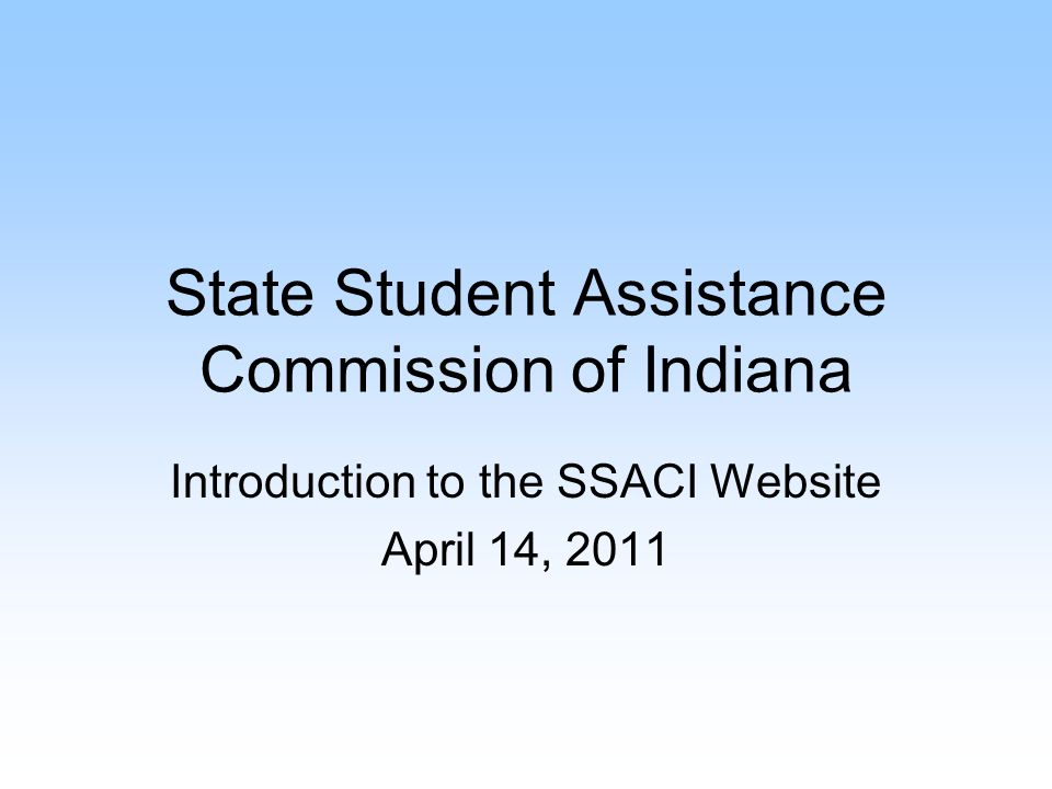 Mission Statement The State Student Assistance Commission of Indiana's (SSACI) mission is to make college affordable through need-based grants and to allow choice by granting awards to those attending public, independent and proprietary colleges.