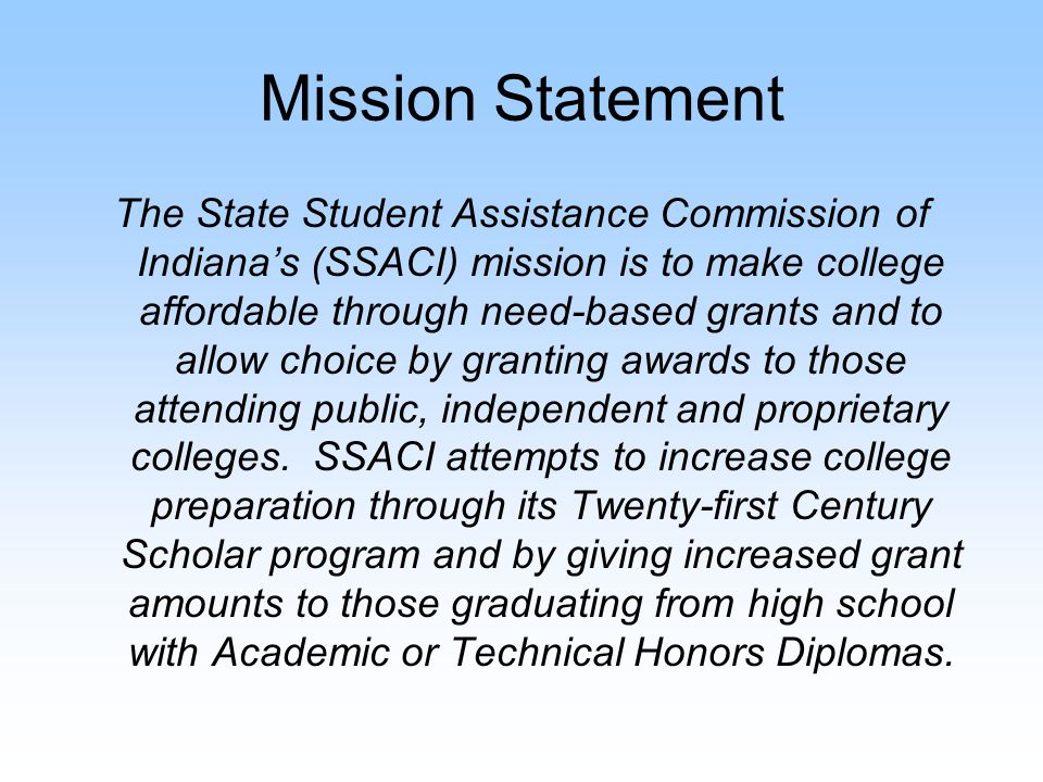 Mission Statement SSACI accomplishes its mission with: Grant and scholarship programs for full-time and part-time college students Early intervention programs for Twenty-first Century Scholars Research to better understand the needs of Hoosier students and families; and Technology to make the delivery of awards as simple as possible for students and colleges.