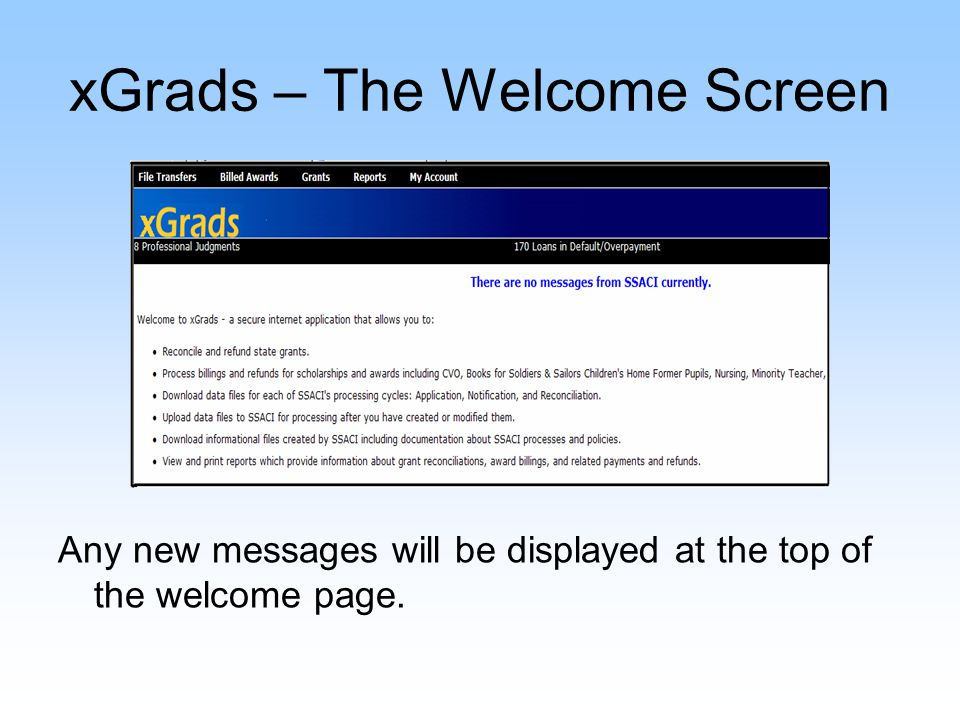 xGrads – File Transfers Menu Information Files – documentation for all SSACI program processes and policies Download from SSACI – Application, Notification, Reconciliation and Billed Awards cycle files Upload to SSACI – upload converted data files Convert Data Files – the SSACI converter School Change – view students with pending school changes by year and term