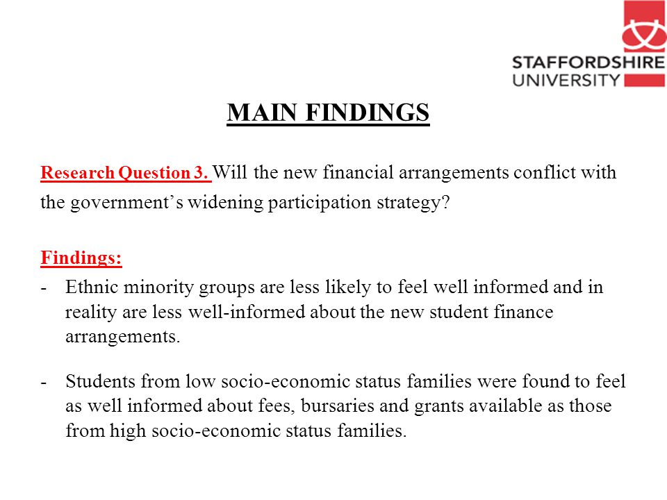 Conclusions Current student finance system very complex Evidence that some groups of non-traditional and local students find it difficult to access/interpret this information HEIs need to address this issue Should HEIS favour local students in their fees/bursaries.