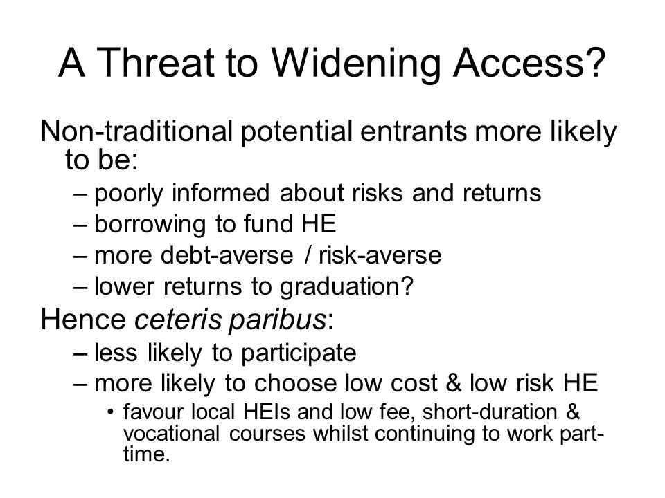 Avoiding the Threat to Widening Access General funding rules: benefit and ability to pay principles: –Minimise up front payments –Provide insurance against low post-HE income –Minimise default risk In addition: –Target (cross-)subsidies at marginal non-traditional potential entrants –Discourage increased social segregation between HEIs –Promote student retention and attainment