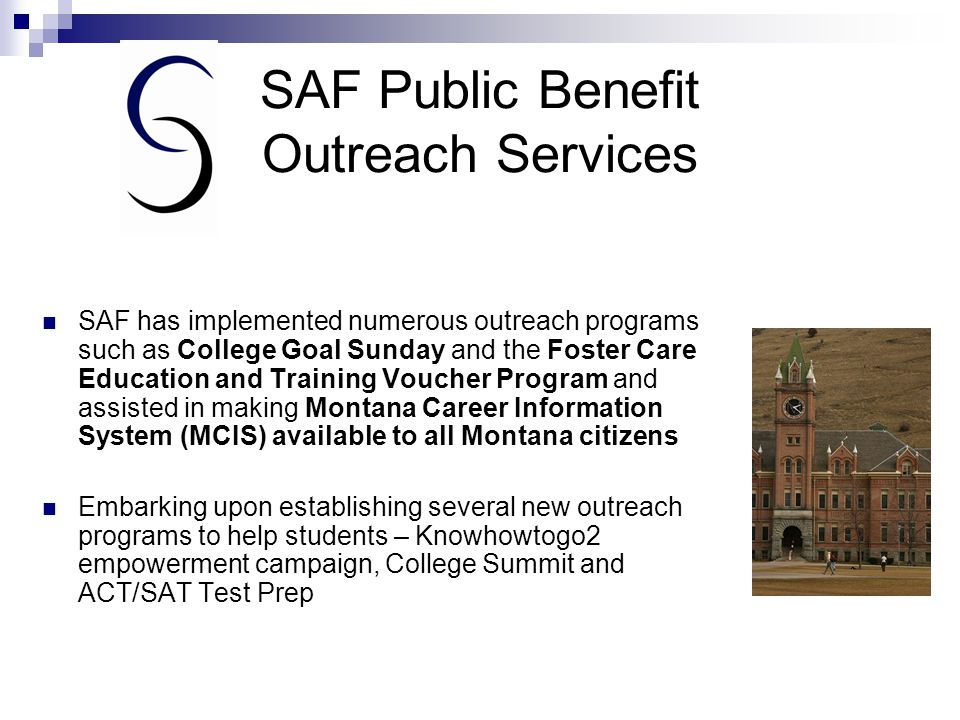 SAF Public Benefit Outreach Services (cont.) ■ SAF Outreach offices are located on the campuses of the following schools:  The University of Montana – Missoula  Montana State University – Bozeman  Montana State University – Billings  Miles Community College- Miles City  Soon to be in Kalispell and Butte Provide student loan exit and entrance counseling, debt management counseling and support services to Montana financial aid offices Supports several other awareness and readiness programs in Montana – Gear-Up, Webwriters,Talent Search, Newspapers In Education, Scholarship Fairs and Financial Aid Nights, Indian Nation Tribal Youth Leadership Forum