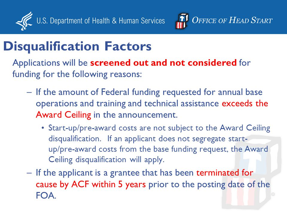 Applications will be screened out and not considered for funding for the following reasons: –If the applicant is a HS or EHS agency that has had a denial of refunding within 5 years prior to the posting date of this FOA.