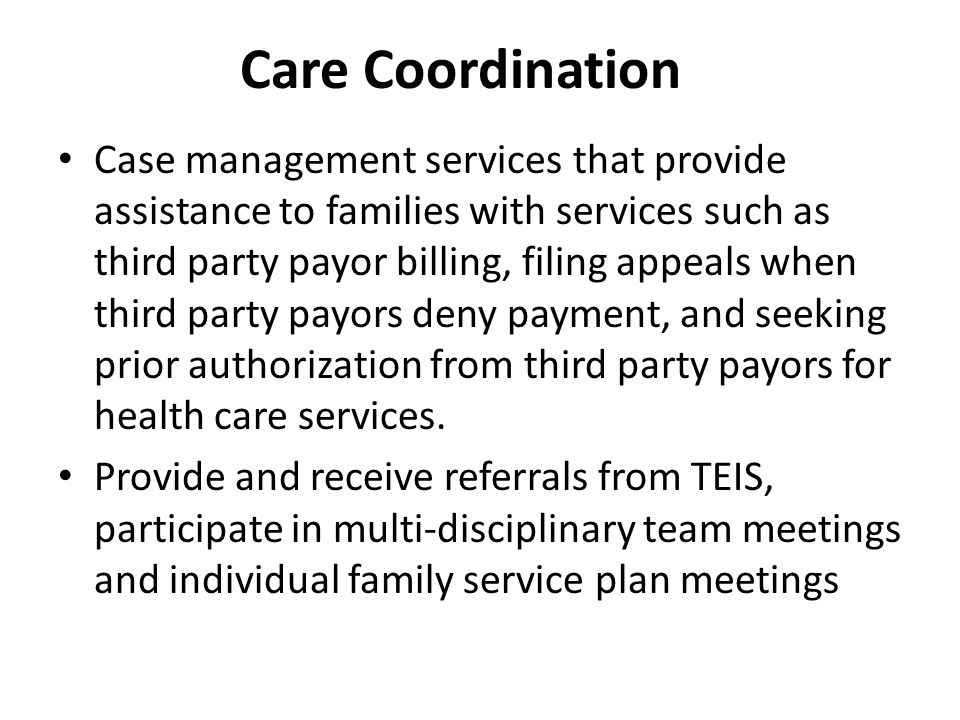 Care Coordination, continued Work closely with school systems especially special education Provide support services – assisting families to access medical and non-medical services for participation in activities of daily living Collaborate with MCO's, provider offices and other agencies