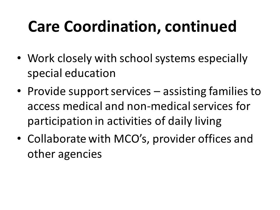 Care Coordination, continued Knowledgeable of community resources and makes referrals Assist in developing transition plan for participants age 14 and older for transition to adulthood for both medical and non-medical needs