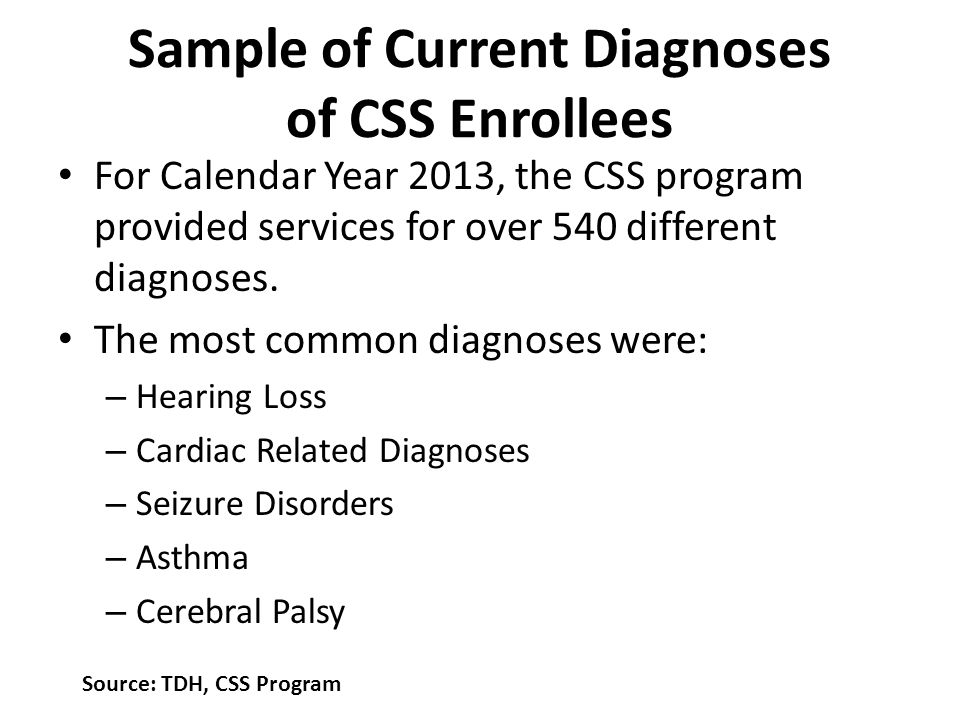 Current Diagnoses, continued – Diabetes – Cystic Fibrosis – Esophageal Reflux – Obesity (greater than 95 th percentile) – Congenital Hydrocephalus – Sickle Cell Source: TDH, CSS Program