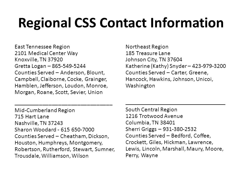 Regional CSS Contact Information, continued Southeast Region 540 McCallie Avenue Suite 450 Chattanooga, TN 37402 Billie Ammons – 423-634-6319 Counties Served – Bledsoe, Bradley, Franklin, Grundy, Marion, McMinn, Meigs, Polk, Rhea, Sequatchie ______________________________ Upper Cumberland Region 1100 England Drive Cookeville, TN 38501 Tina Davis – 931-528-7531 Counties Served – Cannon, Clay, Cumberland, Dekalb, Fentress, Jackson, Macon, Overton, Pickett, Putnam, Smith, Van Buren, Warren, White West Tennessee Region 295 Summar Avenue Jackson, TN 38301 Andala Gray– 731-423-6600 Counties Served – Benton, Carroll, Chester, Crockett, Decatur, Dyer, Fayette, Gibson, Hardeman, Hardin, Haywood, Henderson, Henry, Lake, Lauderdale, Madison, McNairy, Obion, Tipton, Weakley