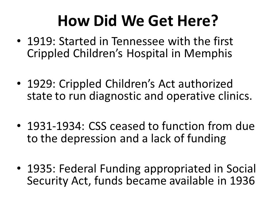 1951: First screening program started for speech and hearing defects 1953: Limited services added that included speech and hearing for indigent population (separate program) 1961: State Legislature revised and broadened the definition to include chronic medical conditions How Did We Get Here, continued