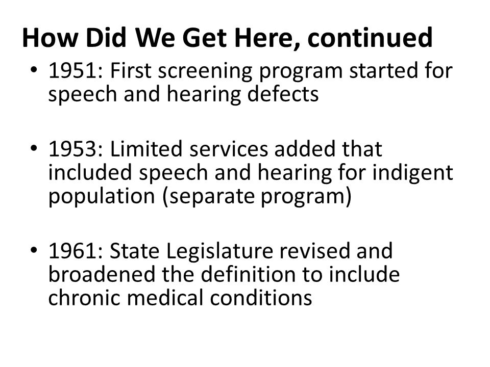 1988: Three pilot projects started in Care Coordination 1988: Pediatric Clinic became entry point for Crippled Children's Services 1989: Speech and hearing combined with crippled children services to form current Children's Special Services Program - Care Coordination state wide How Did We Get Here, continued