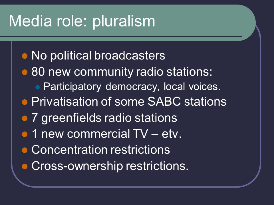 Media role: local content Radio: Community, SABC: 40% Commercial: 25% TV: PBS 55% Commercial: 35% (etv 45%) TV News: 50% Commercial, 80% PBS Pluralism = checks & balance on SABC.
