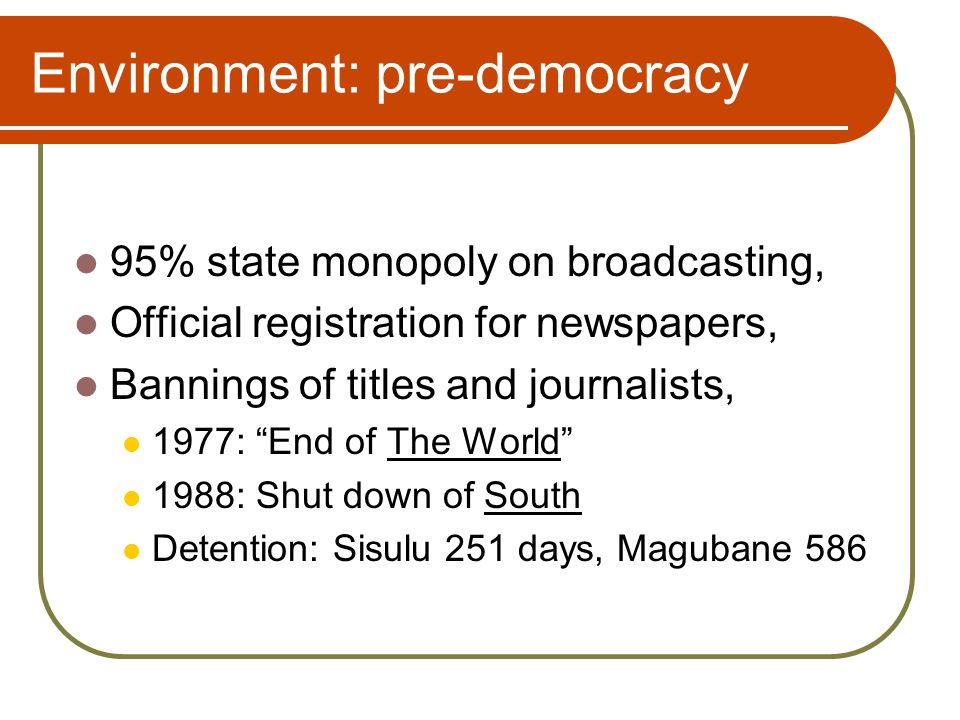 Environment: pre-democracy Panoply of laws restricting coverage, Access restrictions Security-military-police-prisons Racial hostility Active apartheid propaganda machine, A closed, secretive state apparatus, 1990 - 1994: civil intolerance.