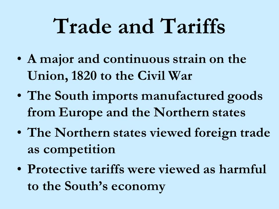 Tariff of 1828 In 1828, the Congress passed protective tariffs to benefit trade in the Northern States, but were detrimental to the South.