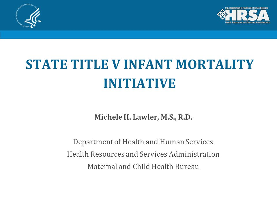 State Title V Infant Mortality Initiative Ongoing partnership between: Health Resources and Services Administration's (HRSA) Maternal and Child Health Bureau (MCHB) State Title V Maternal and Child Health Grantees and Other State Public Health Partners Association of Maternal and Child Health Programs Association of State and Territorial Health Officials March of Dimes CityMatCH Federal Partners – Centers for Medicare and Medicaid Services (CMS) and Centers for Disease Control and Prevention (CDC)