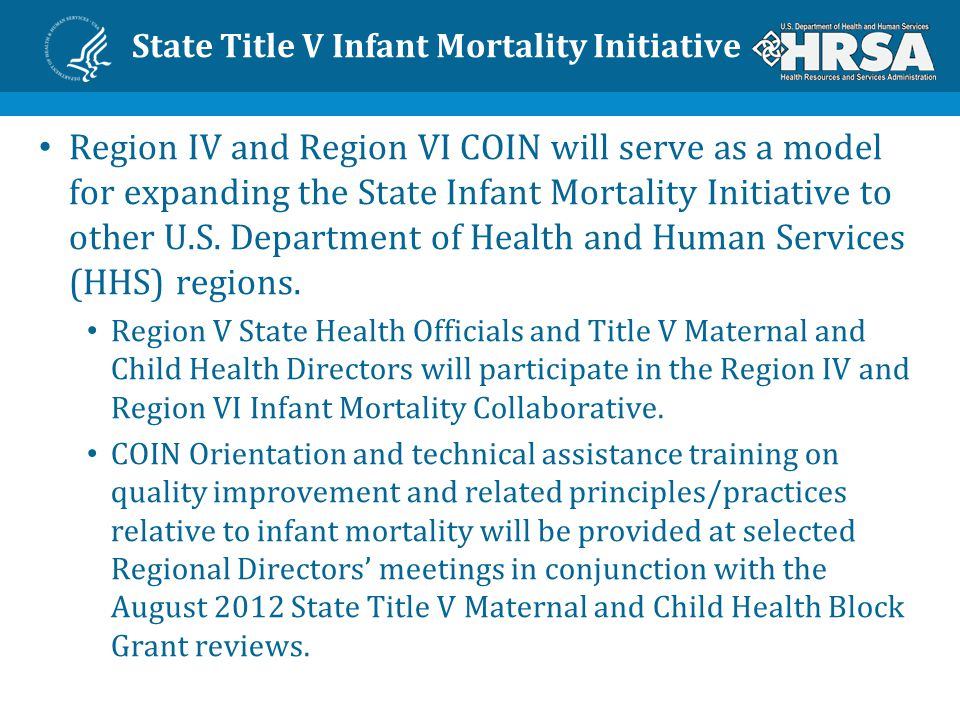 State Title V Infant Mortality Initiative Next Steps Advance the National strategy to reduce infant mortality by: Establishing State teams and convening infant mortality summits in additional HHS regions, beginning in Region V.