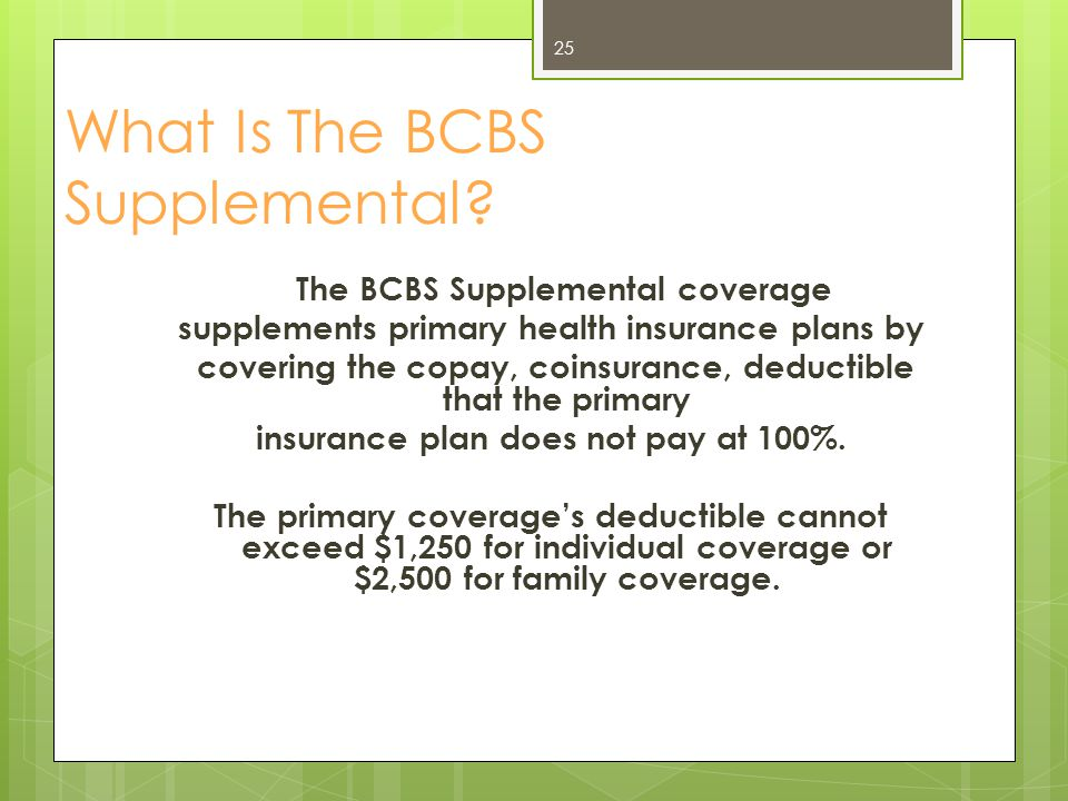 Enrollment Requirement for the BCBS Supplemental To be eligible, members must be able to enroll in another health insurance plan through a spouse, other, or previous employer.