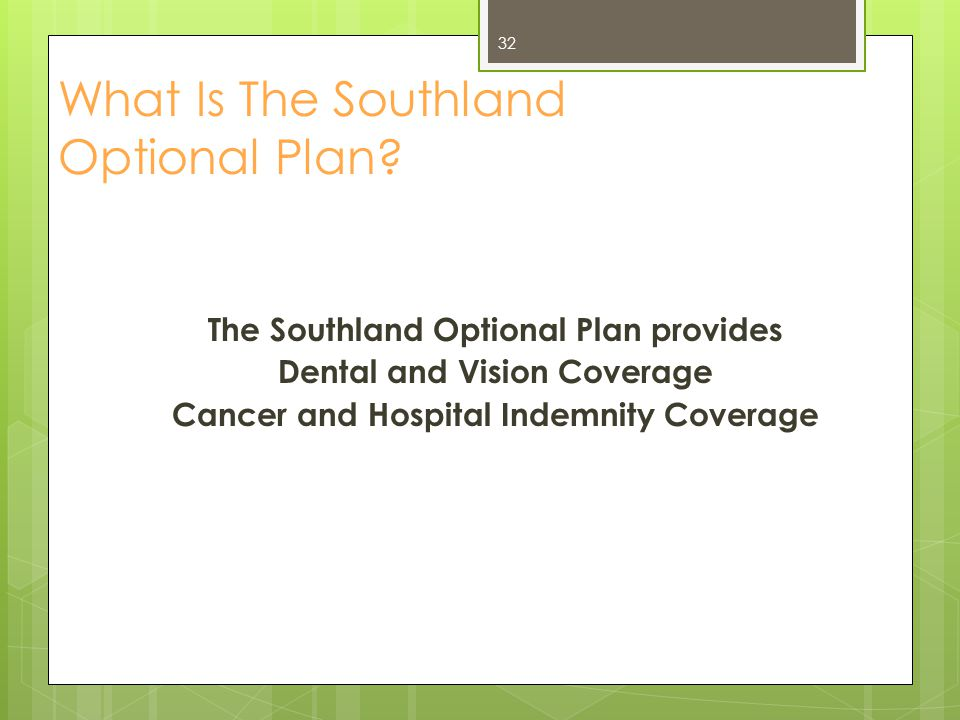 Cost for the Southland Optional Plan Individual Coverage - $0* Family Coverage - $0* *The tobacco user premium will be waived and the annual wellness check is not mandatory.
