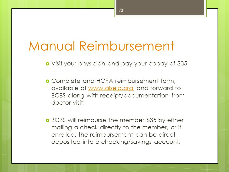 Traditional Method (Bump)  Visit your physician and pay your copay of $35  When the claim is processed by BCBS, the HCRA will automatically issue a reimbursement for the out-of- pocket expenses not covered by your health insurance.*  BCBS will reimburse the member $35 by either mailing a check directly to the member, or if enrolled, the reimbursement can be direct deposited into a checking/savings account.